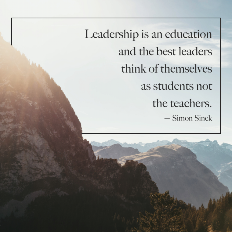 """Leadership is an education and the best leaders think of themselves as the students not the teachers."" -Simon Sinek"
