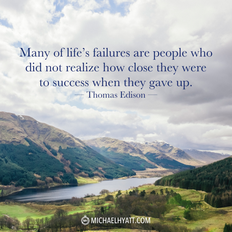 """Many of life's failures are people who did not realize how close they were to success when they gave up."" —Thomas Edison"