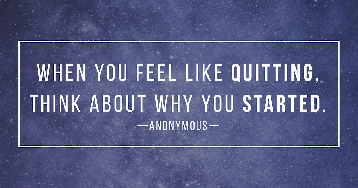 "If You Feel Like You Are Being: ""When You Feel Like Quitting, Think About Why You Started"
