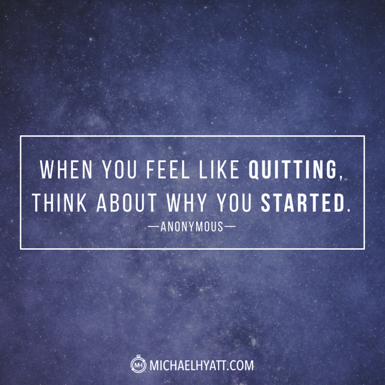 """When you feel like quitting, think about why you started."" -Anonymous"
