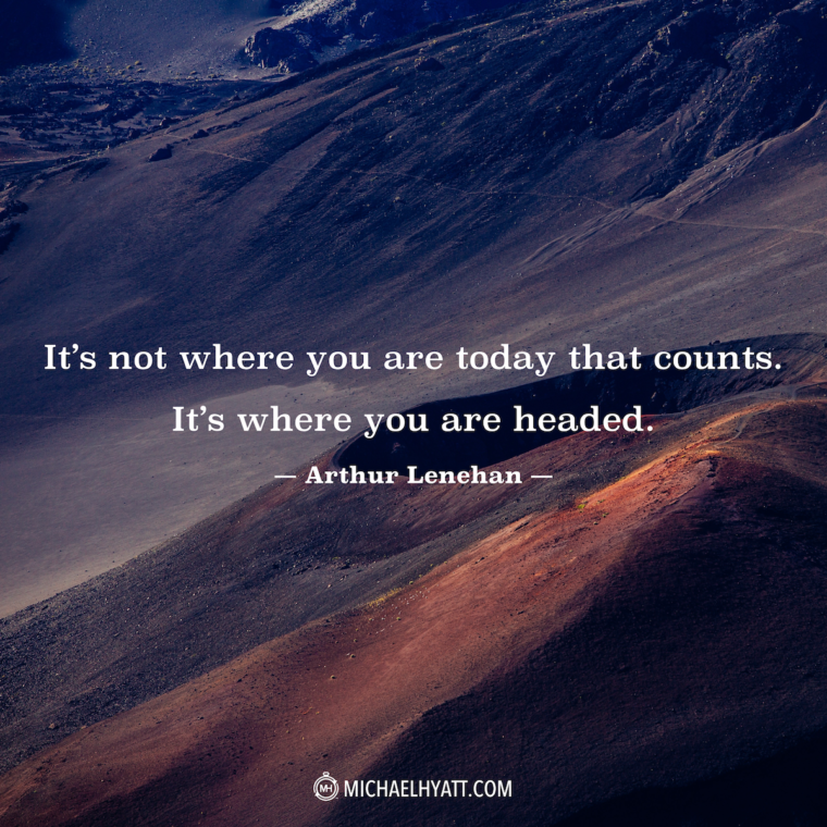 """It's not where you are today that counts. It's where you are headed."" -Arthur Lenehan"