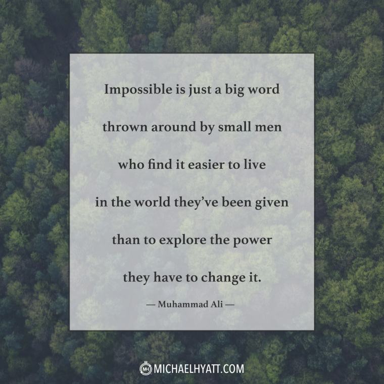 """Impossible is just a big word thrown around by small men who find it easier to live in the world they've been given than to explore the power they have to change it."" —Muhammad Ali"