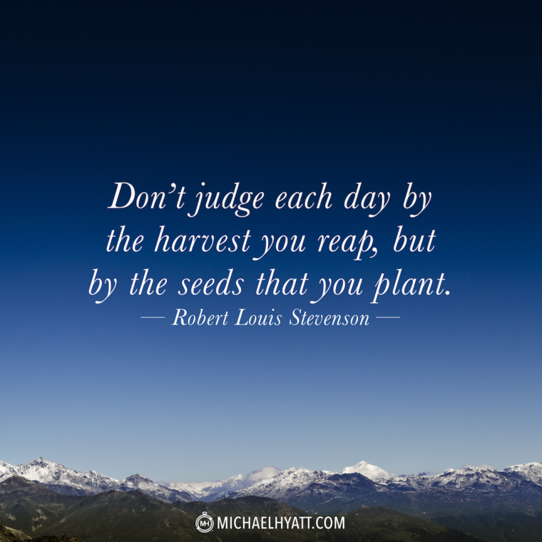 """Don't judge each day by the harvest you reap but by the seeds that you plant."" -Robert Louis Stevenson"