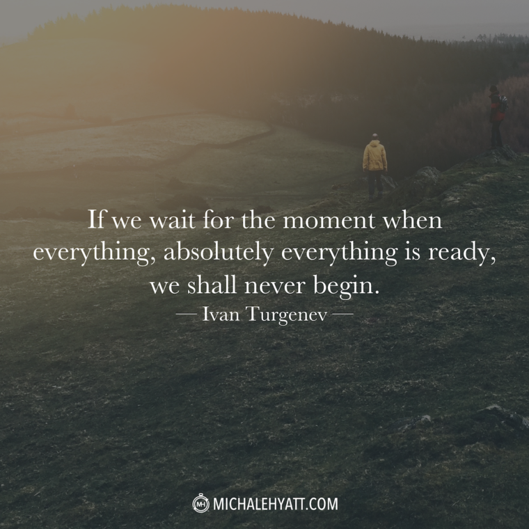 """""""If we wait for the moment when everything, absolutely everything is ready, we shall never begin."""" - Ivan Turgenev"""
