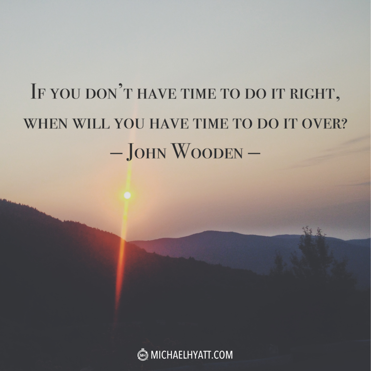 """If you don't have time to do it right, when will you have time to do it over?"" -John Wooden"