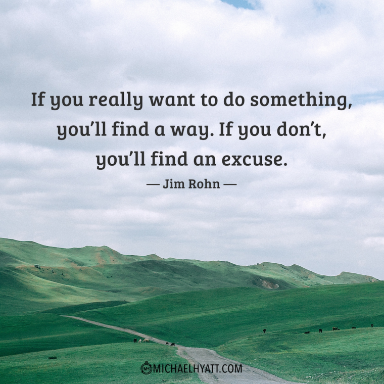 """If you really want to do something, you'll find a way. If you don't, you'll find an excuse."" -Jim Rohn"