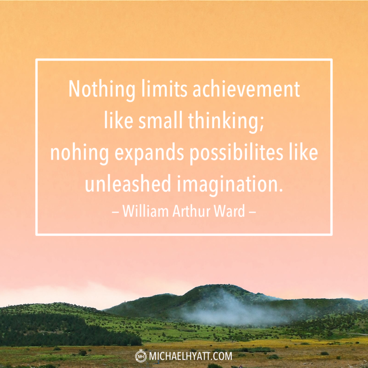 """""""Nothing limits achievement like small thinking; nothing expands possibilities like unleashed imagination."""" - William Arthur Ward"""
