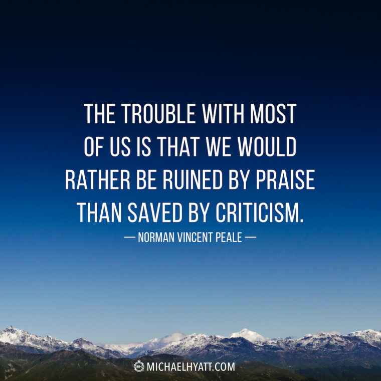 """The trouble with most of us is that we would rather be ruined by praise than saved by criticism."" -Norman Vincent Peale"