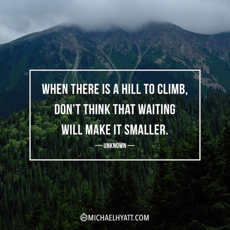 """""""When there is a hill to climb, don't think that waiting will make it smaller."""" -Unknown"""