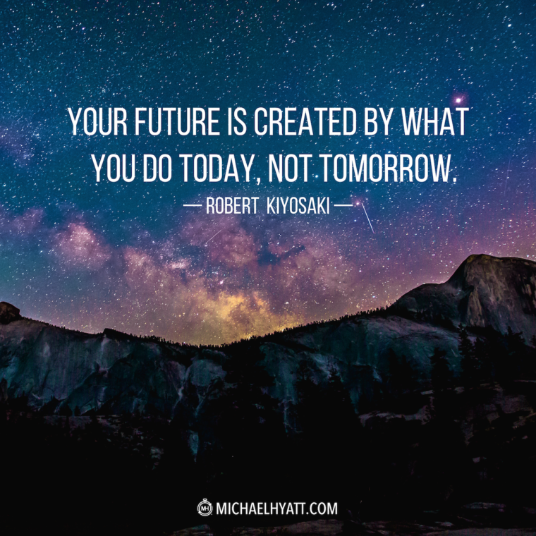 """""""Your future is created by what you do today, not tomorrow."""" —Robert Kiyosaki"""
