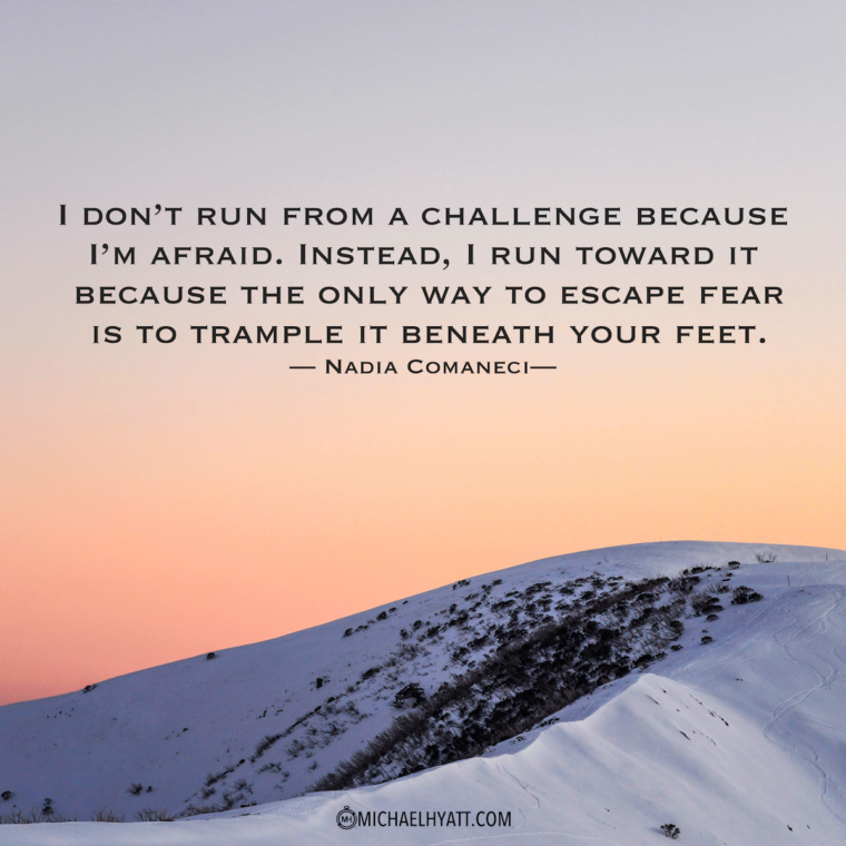 """I don't run from a challenge because I am afraid.  Instead, I run toward it because the only way to escape fear is to trample it beneath your feet."" – Nadia Comaneci"