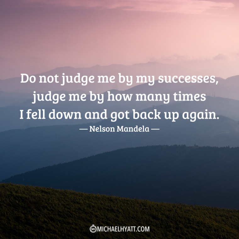 """""""Do not judge me by my successes, judge me by how many times I fell down and got back up again."""" –Nelson Mandela"""