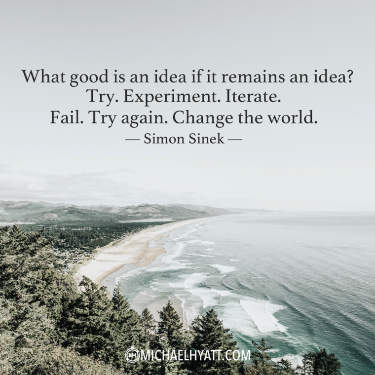 """What good is an idea if it remains an idea? Try. Experiment. Iterate. Fail. Try again. Change the world."" – Simon Sinek"