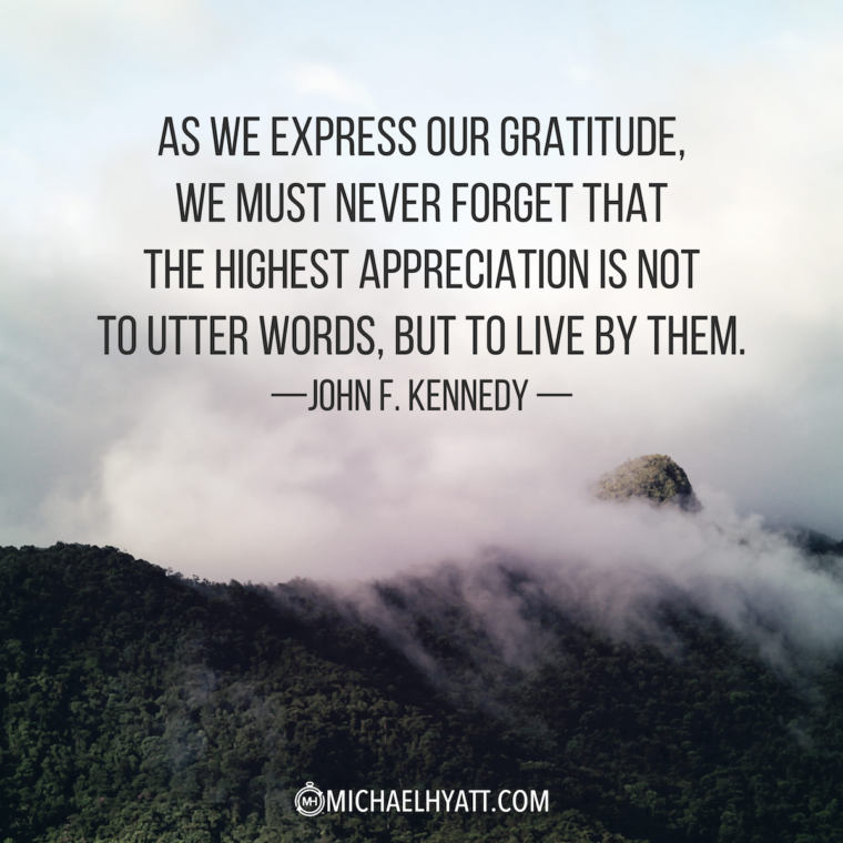 """""""As we express our gratitude, we must never forget that the highest appreciation is not to utter words, but to live by them."""" -John F. Kennedy"""