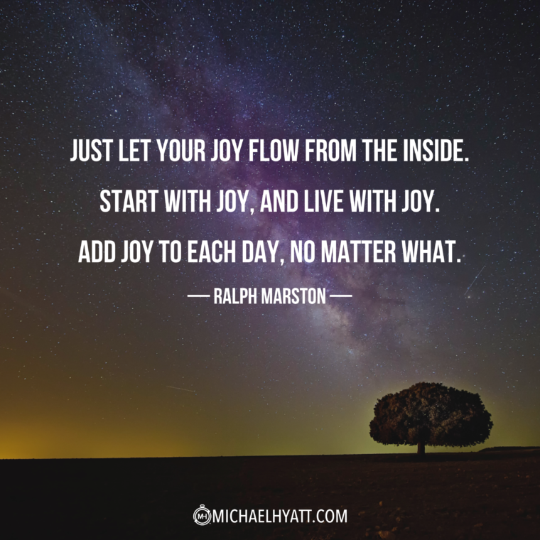 """""""Just let your joy flow out from the inside. Start with joy, and live with joy. Add joy to each day, no matter what."""" — Ralph Marston"""