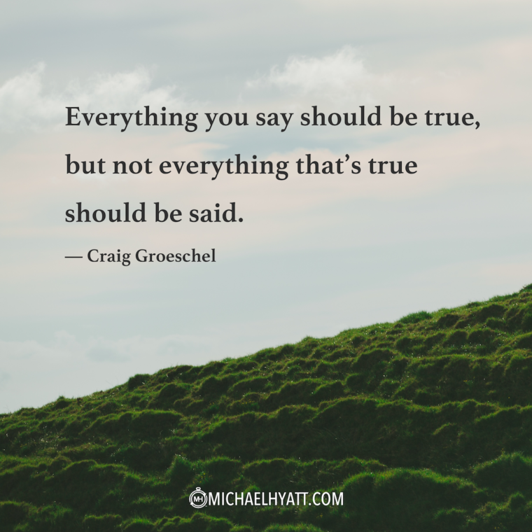 """""""Everything you say should be true, but not everything that's true should be said."""" —Craig Groeschel"""