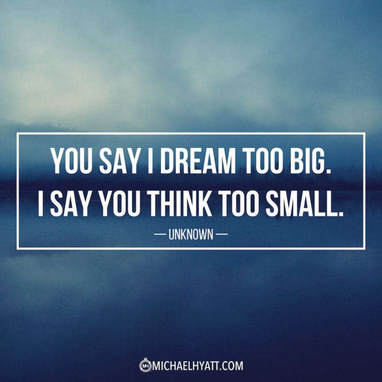 """You say I dream too big. I say to think too small."" -Unknown"