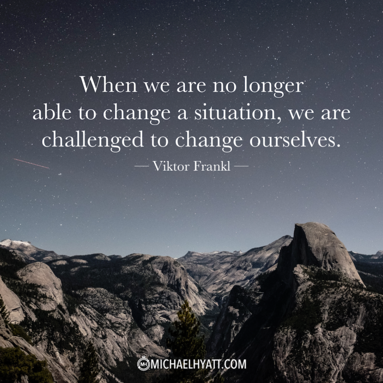 """When we are no longer able to change a situation, we are challenged to change ourselves."" -Viktor Frankl"