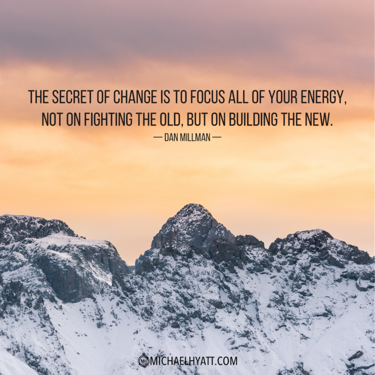 """""""The secret of change is to focus all of your energy, not on fighting the old, but on building the new."""" -Dan Millman"""