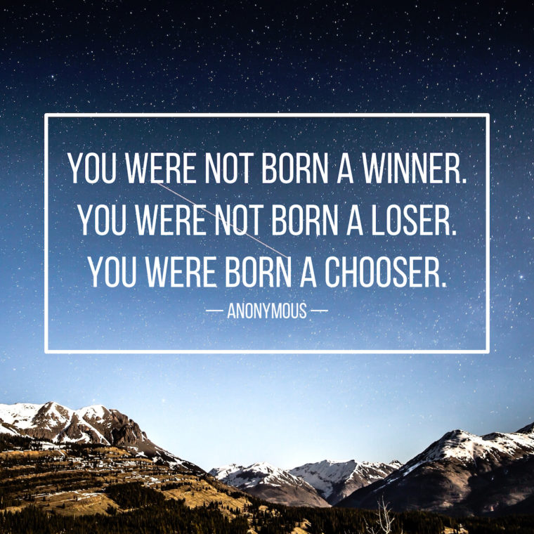 """You are not born a winner. You are not born a loser. You are born a chooser."" -Anonymous"