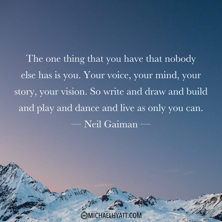 """The one thing that you have that nobody else has is you. Your voice, your mind, your story, your vision. So write and draw and build and play and dance and live as only you can."" -Neil Gaiman"
