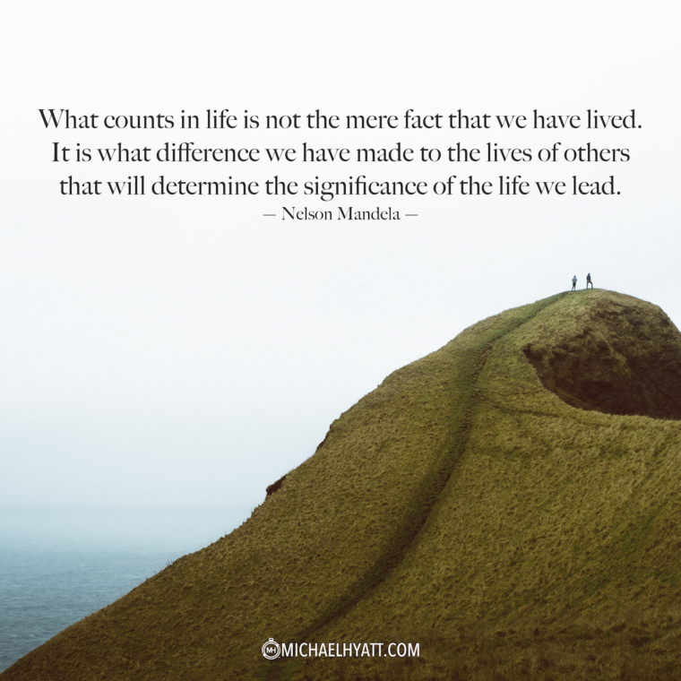 """""""What counts in life is not the mere fact that we have lived. It is what difference we have made to the lives of others that will determine the significance of the life we lead."""" —Nelson Mandela"""