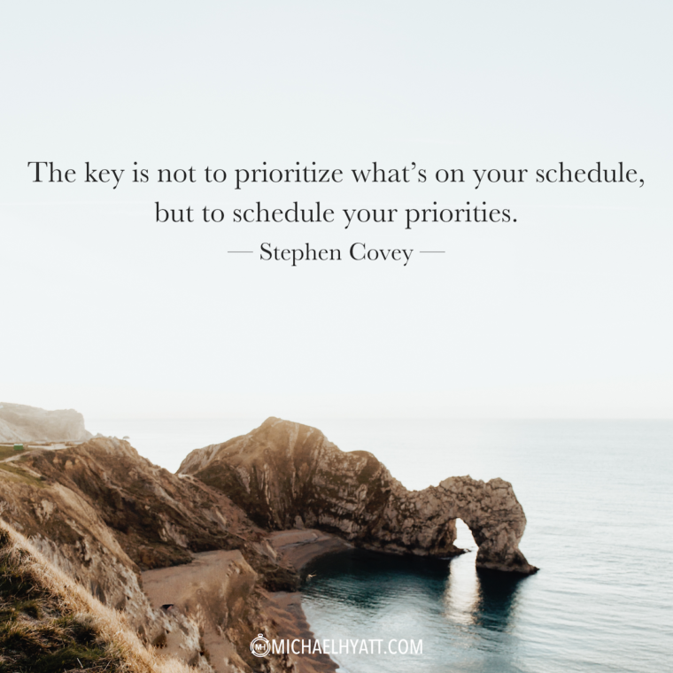 """The key is not to prioritize your schedule, but to schedule your priorities."" —Stephen Covey"