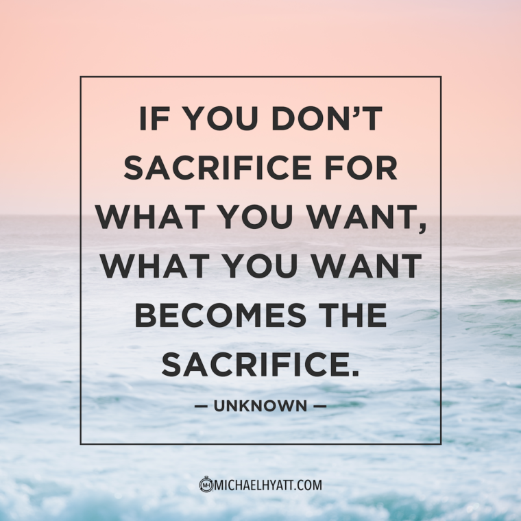"""If you don't sacrifice for what you want, what you want becomes the sacrifice."" —Unknown"