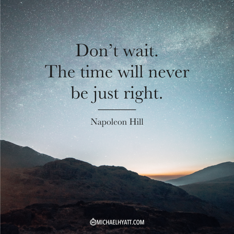 """Don't wait. The time will never be just right."" -Napoleon Hill"