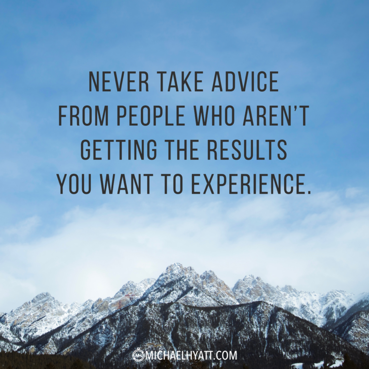 """Never take advice from people who aren't getting the results you want to experience."" -Michael Hyatt"
