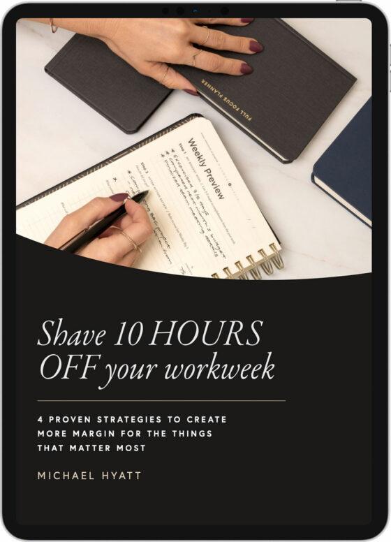 Shave 10 Hours Off Your Workweek - Michael Hyatt